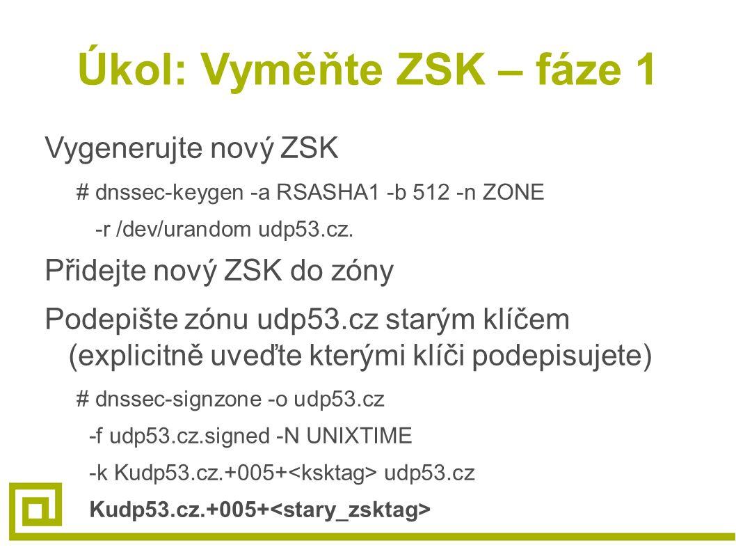 Úkol: Vyměňte ZSK – fáze 1 Vygenerujte nový ZSK # dnssec-keygen -a RSASHA1 -b 512 -n ZONE -r /dev/urandom udp53.cz. Přidejte nový ZSK do zóny Podepišt