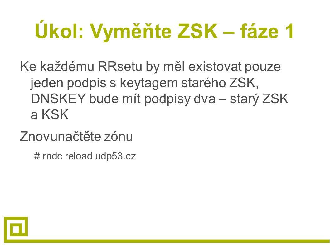 Úkol: Vyměňte ZSK – fáze 1 Ke každému RRsetu by měl existovat pouze jeden podpis s keytagem starého ZSK, DNSKEY bude mít podpisy dva – starý ZSK a KSK