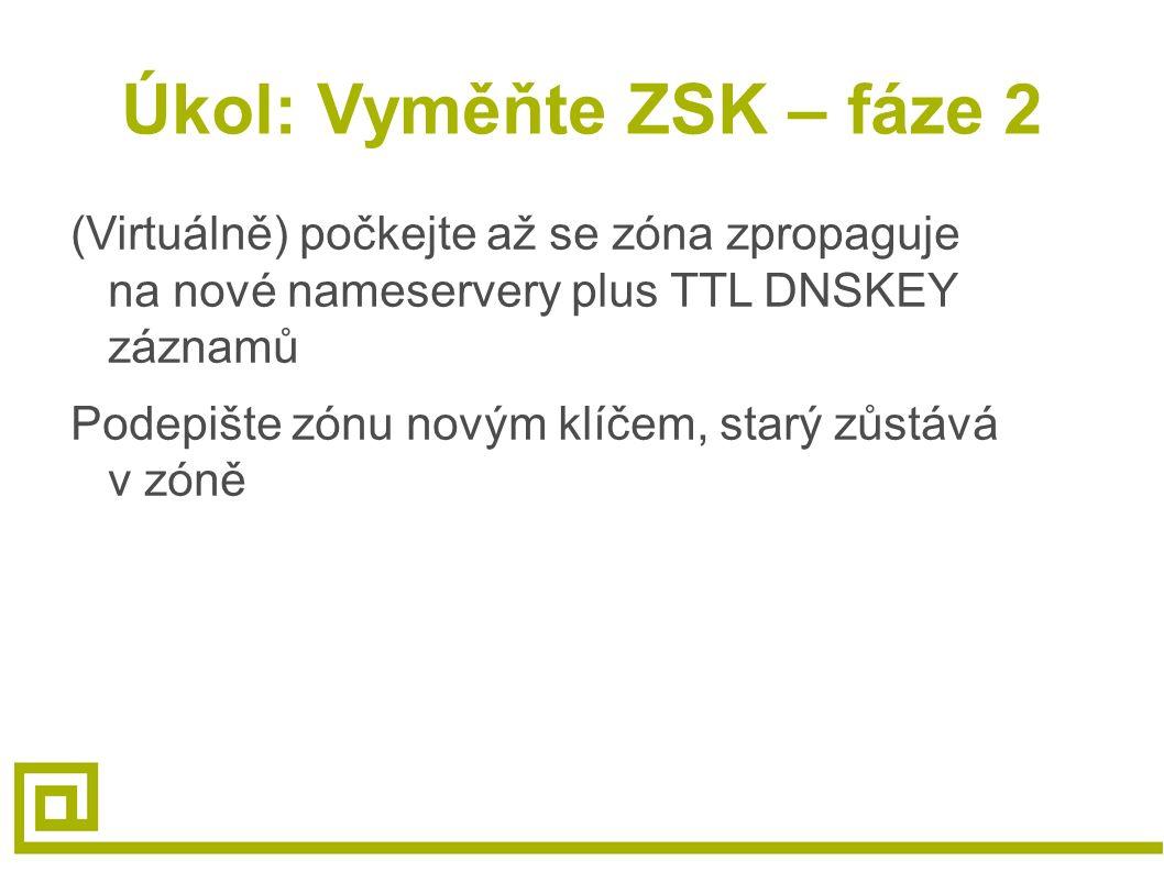 Úkol: Vyměňte ZSK – fáze 2 (Virtuálně) počkejte až se zóna zpropaguje na nové nameservery plus TTL DNSKEY záznamů Podepište zónu novým klíčem, starý z