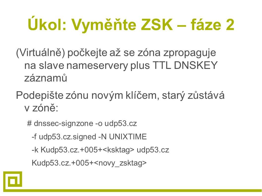 Úkol: Vyměňte ZSK – fáze 2 (Virtuálně) počkejte až se zóna zpropaguje na slave nameservery plus TTL DNSKEY záznamů Podepište zónu novým klíčem, starý