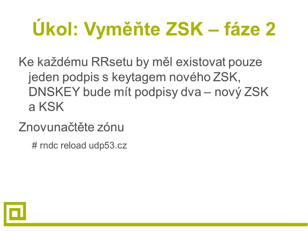 Úkol: Vyměňte ZSK – fáze 2 Ke každému RRsetu by měl existovat pouze jeden podpis s keytagem nového ZSK, DNSKEY bude mít podpisy dva – nový ZSK a KSK Znovunačtěte zónu # rndc reload udp53.cz