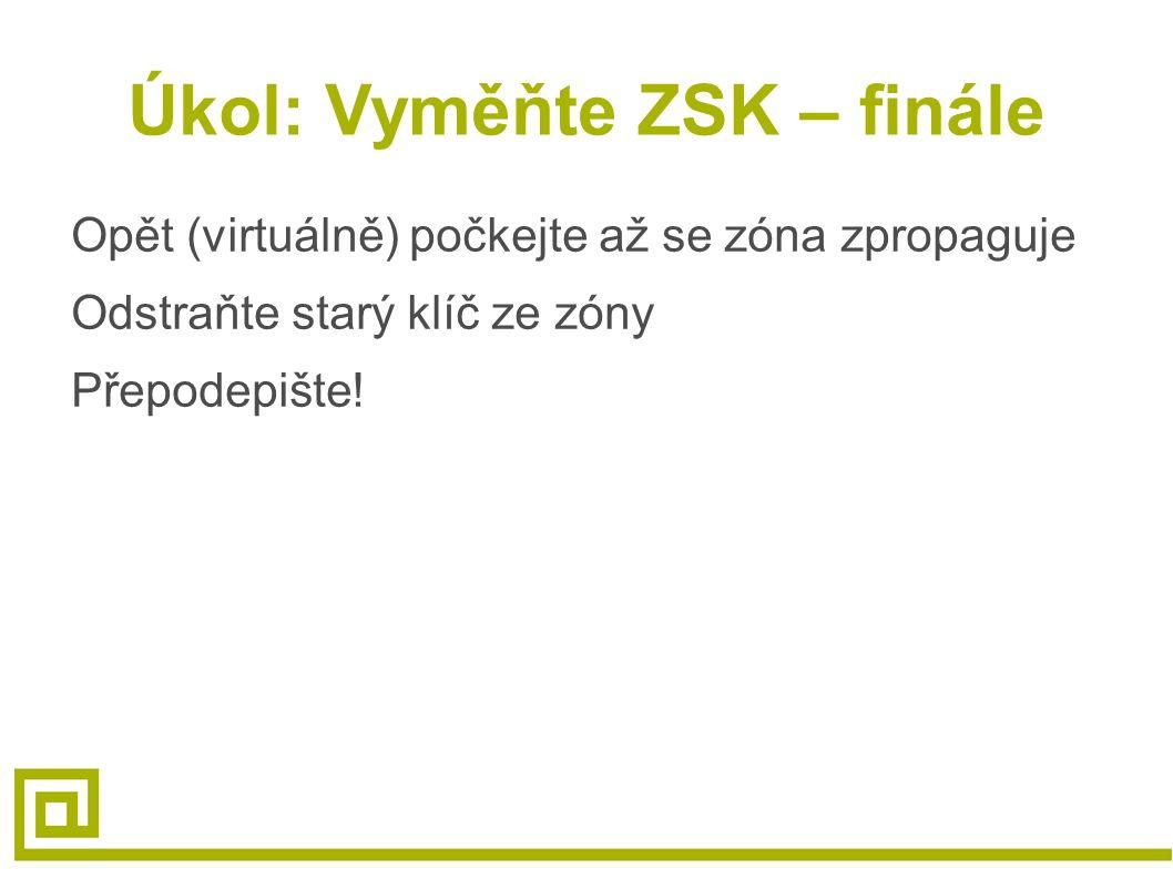 Úkol: Vyměňte ZSK – finále Opět (virtuálně) počkejte až se zóna zpropaguje Odstraňte starý klíč ze zóny Přepodepište!