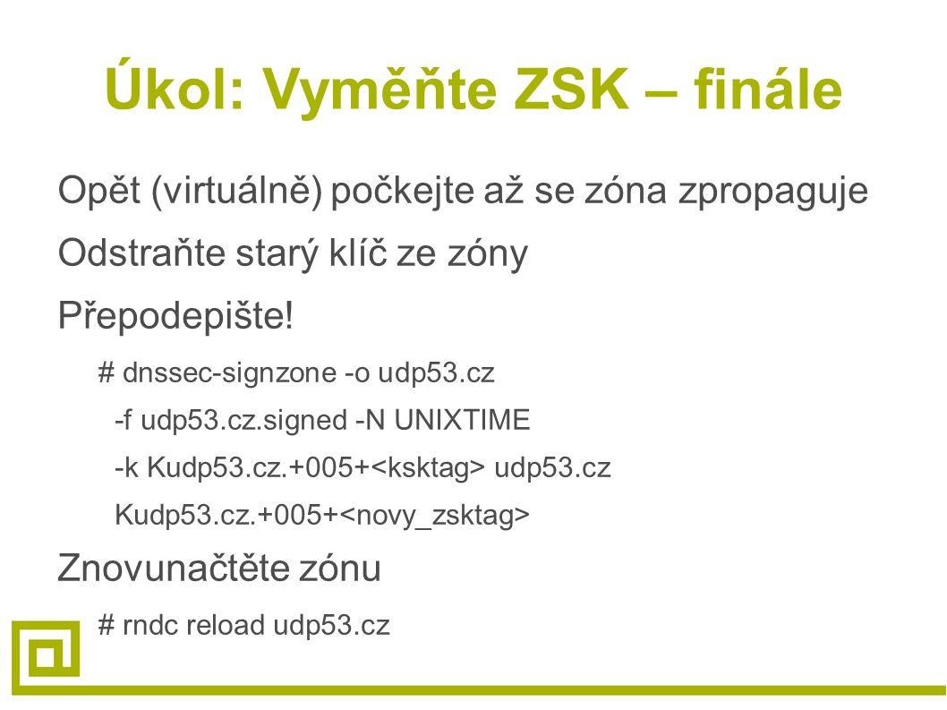 Úkol: Vyměňte ZSK – finále Opět (virtuálně) počkejte až se zóna zpropaguje Odstraňte starý klíč ze zóny Přepodepište! # dnssec-signzone -o udp53.cz -f