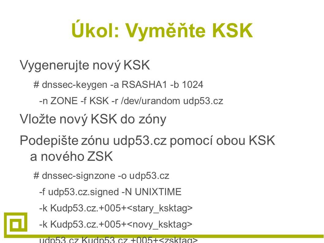 Úkol: Vyměňte KSK Vygenerujte nový KSK # dnssec-keygen -a RSASHA1 -b 1024 -n ZONE -f KSK -r /dev/urandom udp53.cz Vložte nový KSK do zóny Podepište zónu udp53.cz pomocí obou KSK a nového ZSK # dnssec-signzone -o udp53.cz -f udp53.cz.signed -N UNIXTIME -k Kudp53.cz.+005+ udp53.cz Kudp53.cz.+005+