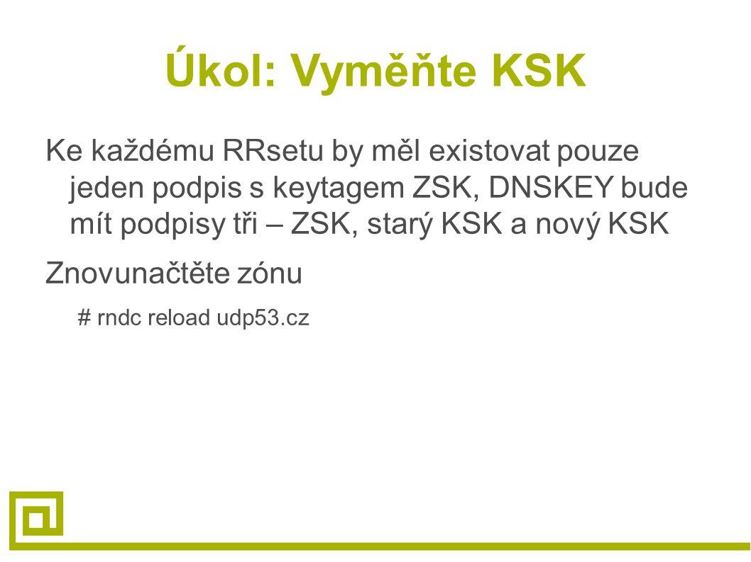 Úkol: Vyměňte KSK Ke každému RRsetu by měl existovat pouze jeden podpis s keytagem ZSK, DNSKEY bude mít podpisy tři – ZSK, starý KSK a nový KSK Znovunačtěte zónu # rndc reload udp53.cz