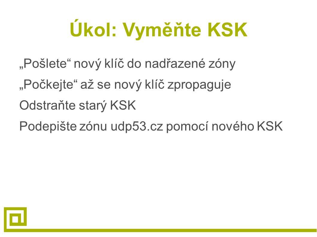 """Úkol: Vyměňte KSK """"Pošlete nový klíč do nadřazené zóny """"Počkejte až se nový klíč zpropaguje Odstraňte starý KSK Podepište zónu udp53.cz pomocí nového KSK"""