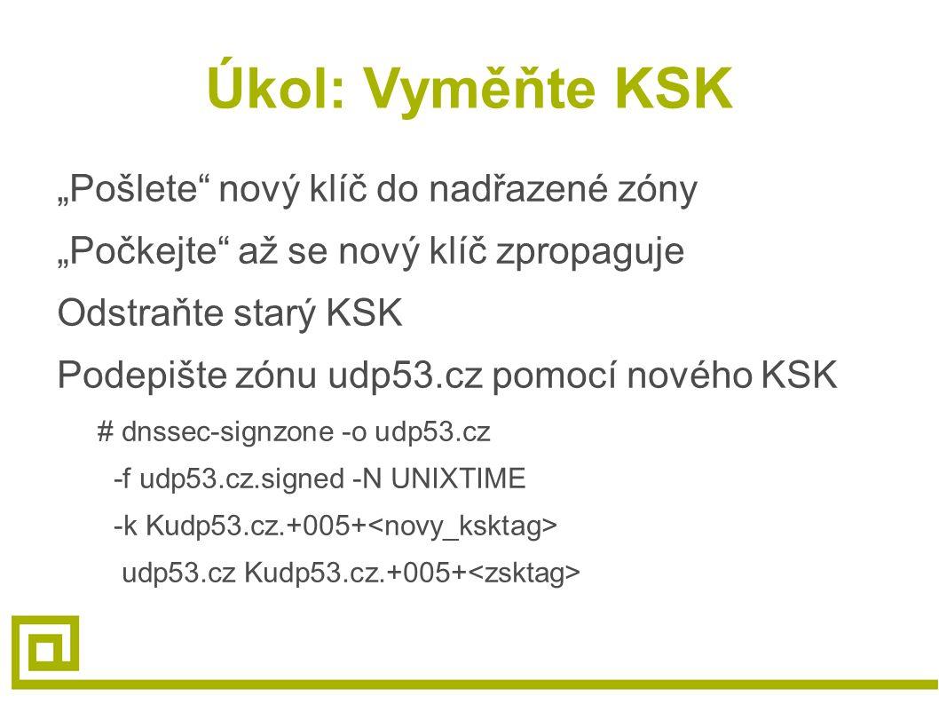 """Úkol: Vyměňte KSK """"Pošlete nový klíč do nadřazené zóny """"Počkejte až se nový klíč zpropaguje Odstraňte starý KSK Podepište zónu udp53.cz pomocí nového KSK # dnssec-signzone -o udp53.cz -f udp53.cz.signed -N UNIXTIME -k Kudp53.cz.+005+ udp53.cz Kudp53.cz.+005+"""