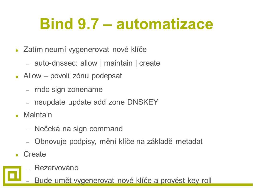 Bind 9.7 – automatizace ● Zatím neumí vygenerovat nové klíče – auto-dnssec: allow | maintain | create ● Allow – povolí zónu podepsat – rndc sign zonename – nsupdate update add zone DNSKEY ● Maintain – Nečeká na sign command – Obnovuje podpisy, mění klíče na základě metadat ● Create – Rezervováno – Bude umět vygenerovat nové klíče a provést key roll