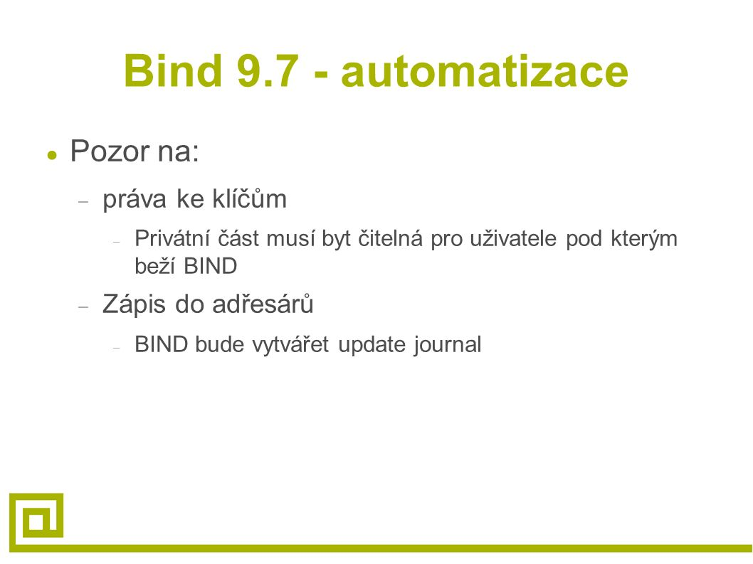 Bind 9.7 - automatizace ● Pozor na: – práva ke klíčům – Privátní část musí byt čitelná pro uživatele pod kterým beží BIND – Zápis do adřesárů – BIND b