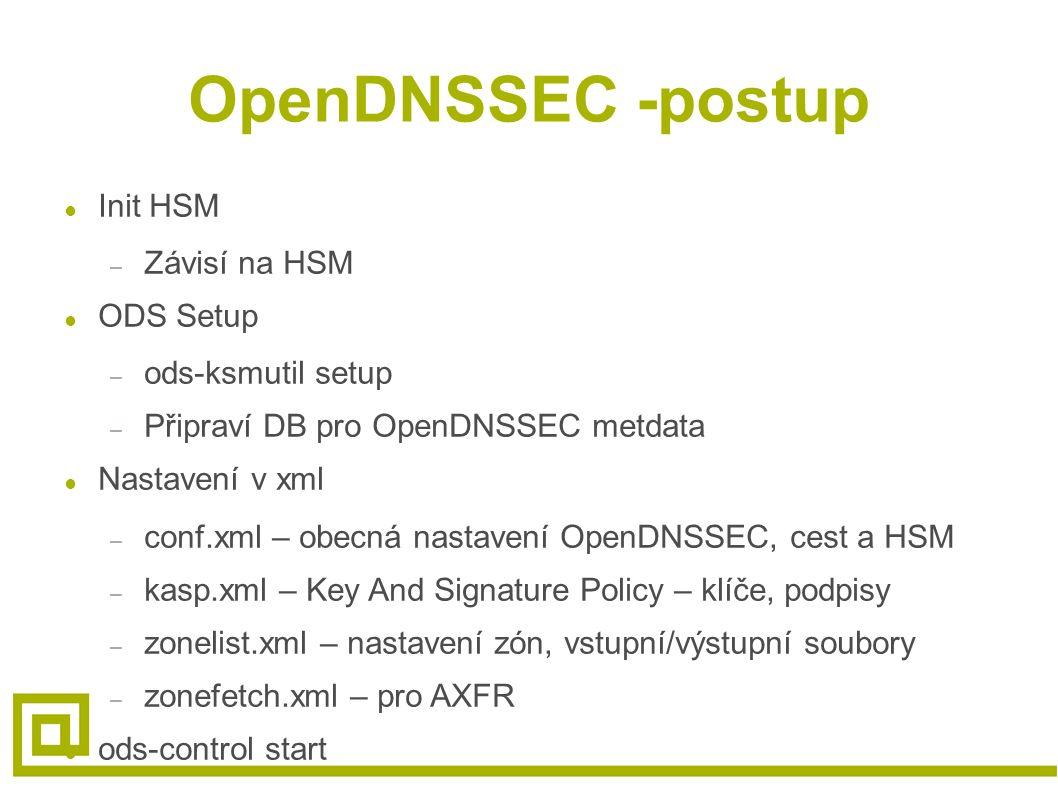 OpenDNSSEC -postup ● Init HSM – Závisí na HSM ● ODS Setup – ods-ksmutil setup – Připraví DB pro OpenDNSSEC metdata ● Nastavení v xml – conf.xml – obecná nastavení OpenDNSSEC, cest a HSM – kasp.xml – Key And Signature Policy – klíče, podpisy – zonelist.xml – nastavení zón, vstupní/výstupní soubory – zonefetch.xml – pro AXFR ● ods-control start