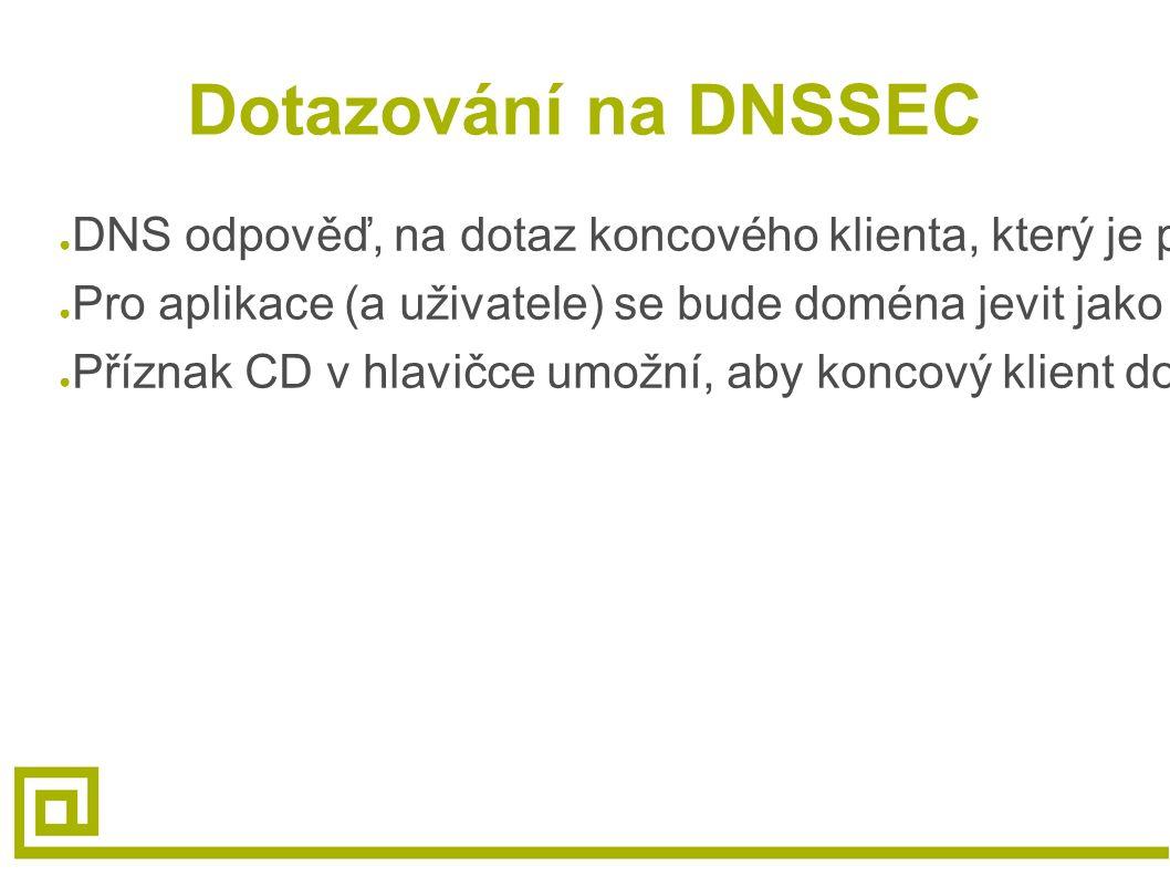 Dotazování na DNSSEC ● DNS odpověď, na dotaz koncového klienta, který je podepsán a není validní (tj. data byla změnana, nebo podpis nesedí), vrátí RC