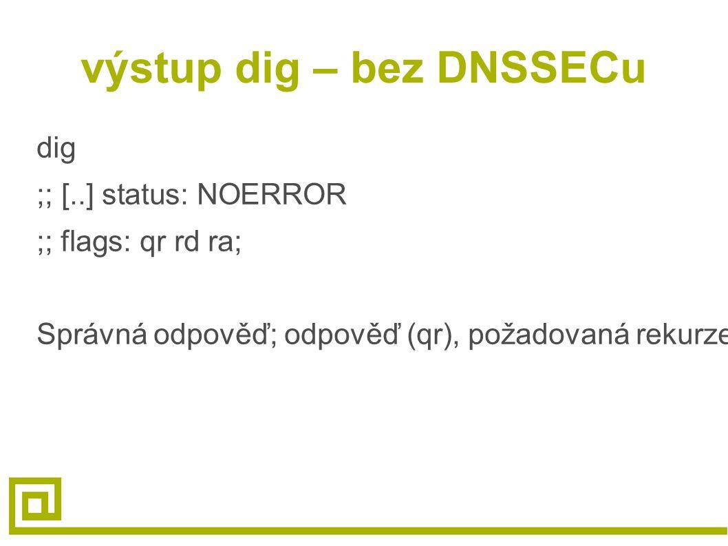 výstup dig – bez DNSSECu dig ;; [..] status: NOERROR ;; flags: qr rd ra; Správná odpověď; odpověď (qr), požadovaná rekurze (rd), rekurze k dispozici (