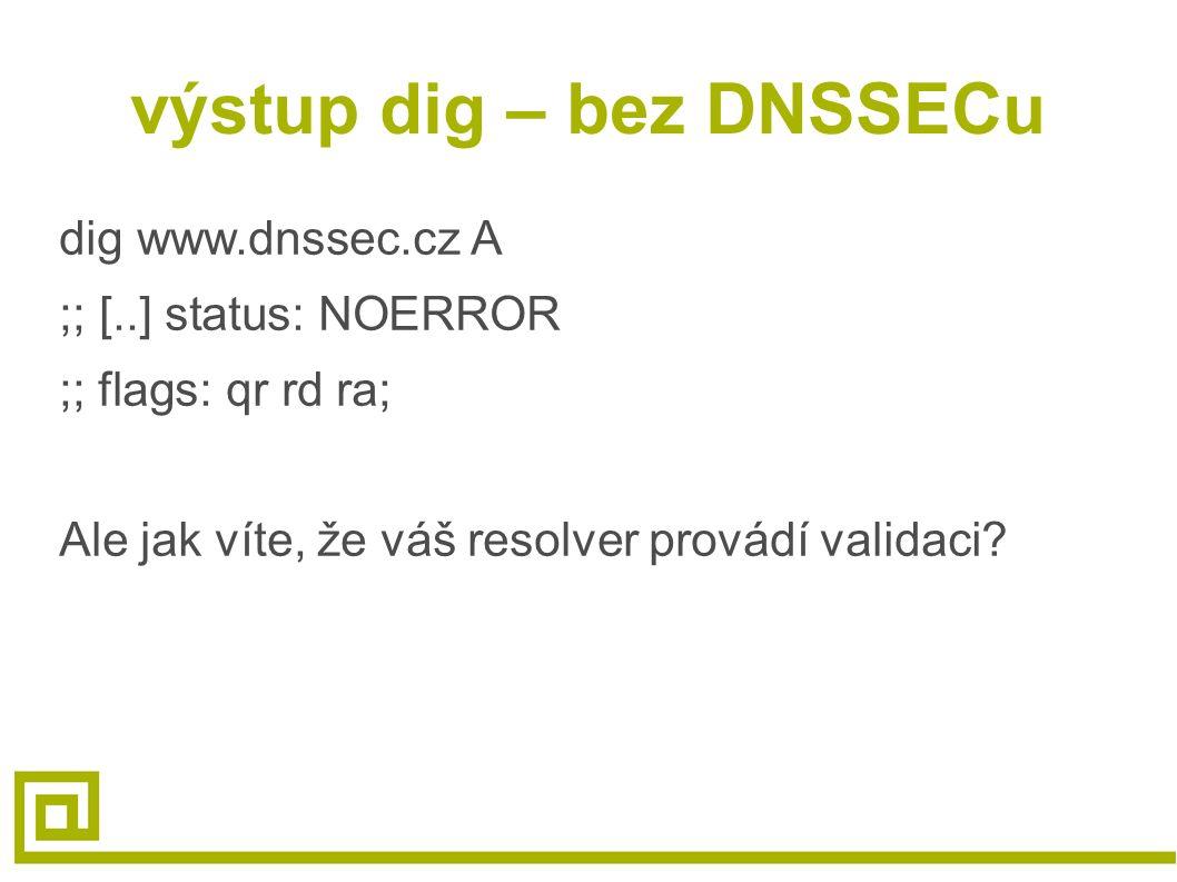 výstup dig – bez DNSSECu dig www.dnssec.cz A ;; [..] status: NOERROR ;; flags: qr rd ra; Ale jak víte, že váš resolver provádí validaci?