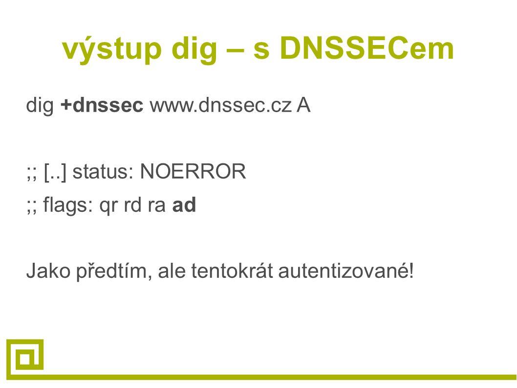 výstup dig – s DNSSECem dig +dnssec www.dnssec.cz A ;; [..] status: NOERROR ;; flags: qr rd ra ad Jako předtím, ale tentokrát autentizované!
