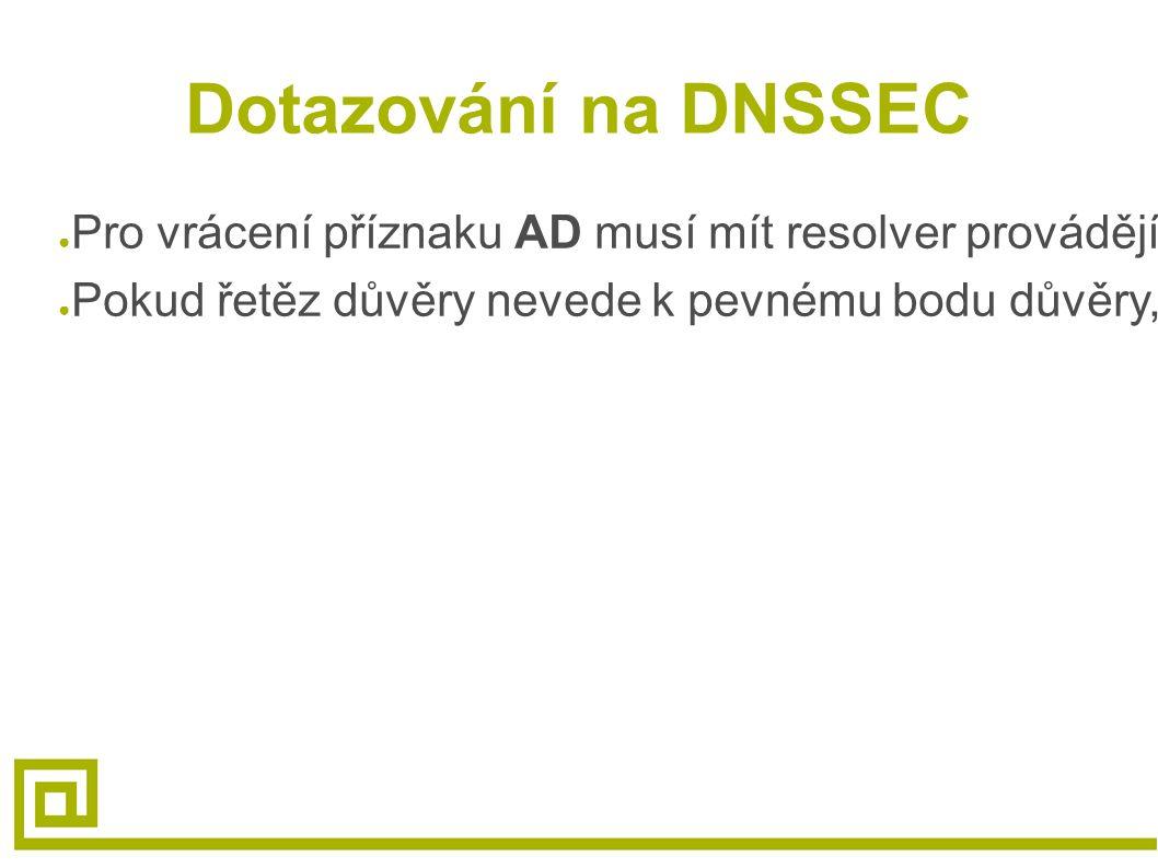 Dotazování na DNSSEC ● Pro vrácení příznaku AD musí mít resolver provádějící ověření pevný bod důvěry, který může být zpětně vystopován (pomocí DS RR záznamů) ● Pokud řetěz důvěry nevede k pevnému bodu důvěry, nebude příznak AD nastaven, ale RRSIG záznamy budou i tak vráceny