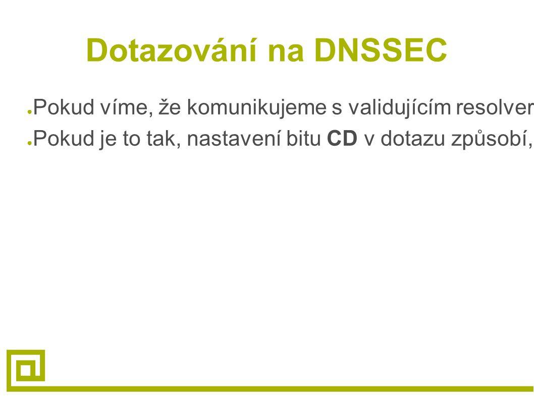 Dotazování na DNSSEC ● Pokud víme, že komunikujeme s validujícím resolverem a dostaneme zpět SERVFAIL, může se jednat o nevalidní podepsaná data ● Pok