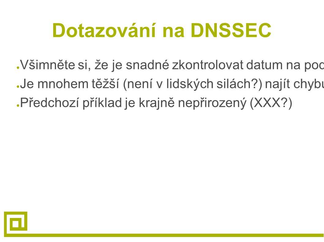 Dotazování na DNSSEC ● Všimněte si, že je snadné zkontrolovat datum na podpisech ● Je mnohem těžší (není v lidských silách?) najít chybu v klíči samot