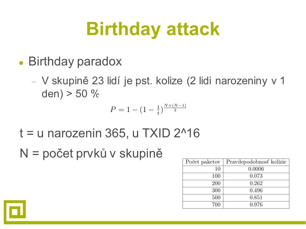 Birthday attack ● Birthday paradox – V skupině 23 lidí je pst. kolize (2 lidi narozeniny v 1 den) > 50 % t = u narozenin 365, u TXID 2^16 N = počet pr
