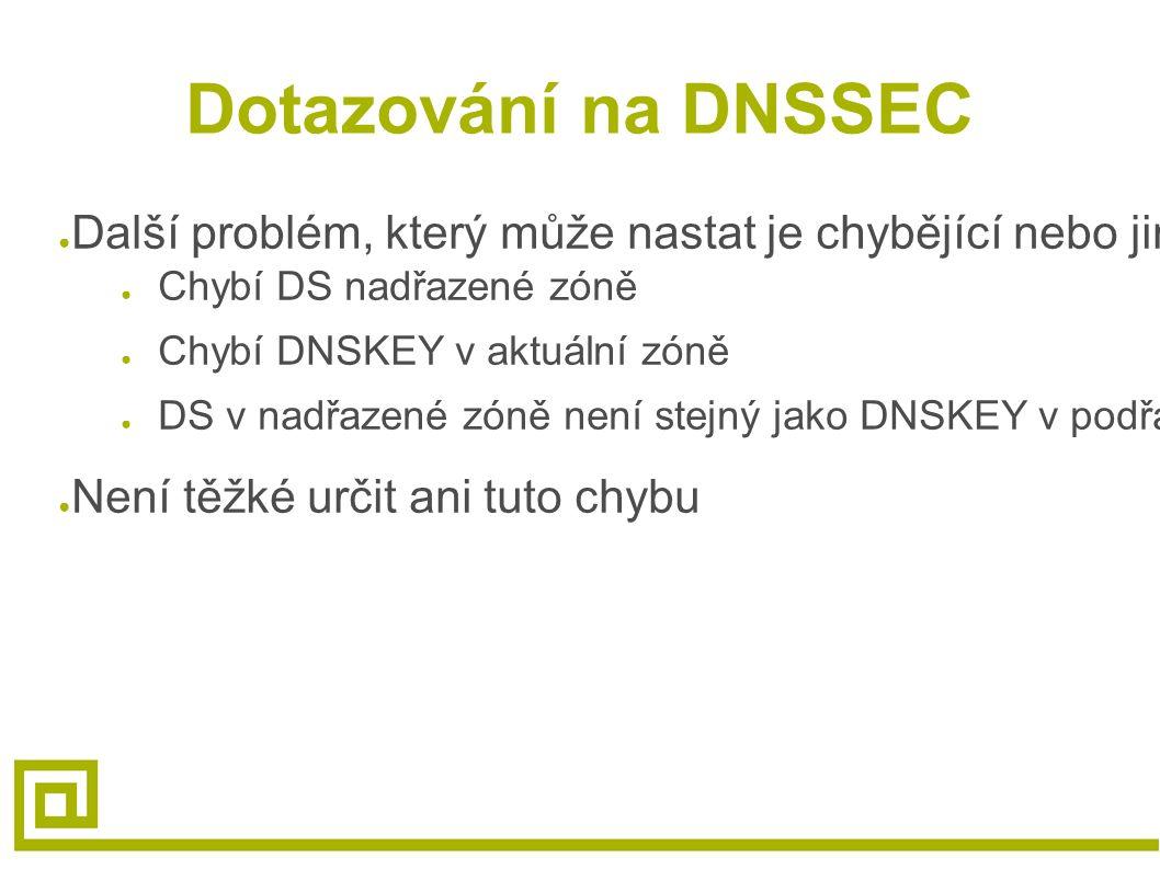 Dotazování na DNSSEC ● Další problém, který může nastat je chybějící nebo jiný hash nebo klíč ● Chybí DS nadřazené zóně ● Chybí DNSKEY v aktuální zóně ● DS v nadřazené zóně není stejný jako DNSKEY v podřazené zóně ● Není těžké určit ani tuto chybu