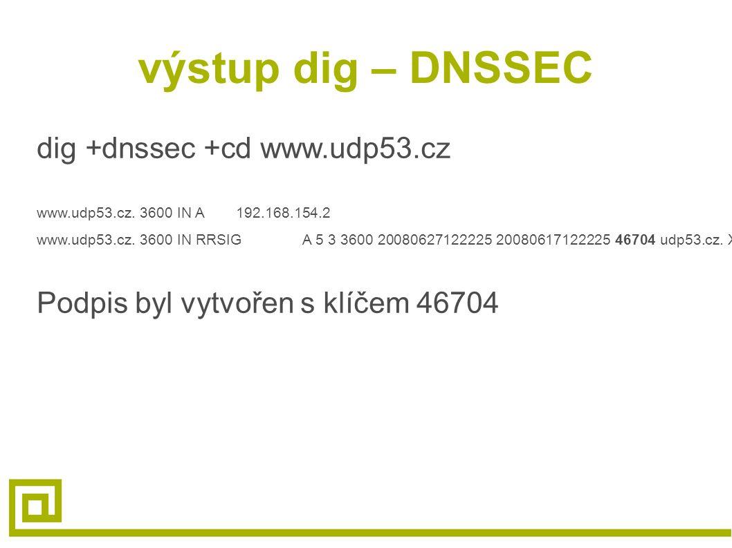 výstup dig – DNSSEC dig +dnssec +cd www.udp53.cz www.udp53.cz. 3600 IN A192.168.154.2 www.udp53.cz. 3600 IN RRSIGA 5 3 3600 20080627122225 20080617122