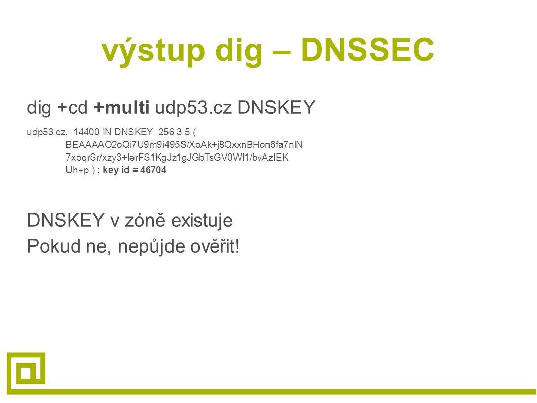 výstup dig – DNSSEC dig +cd +multi udp53.cz DNSKEY udp53.cz. 14400 IN DNSKEY 256 3 5 ( BEAAAAO2oQi7U9m9i495S/XoAk+j8QxxnBHon6fa7nlN 7xoqrSr/xzy3+IerFS