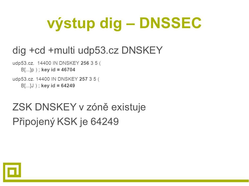 výstup dig – DNSSEC dig +cd +multi udp53.cz DNSKEY udp53.cz. 14400 IN DNSKEY 256 3 5 ( B[...]p ) ; key id = 46704 udp53.cz. 14400 IN DNSKEY 257 3 5 (