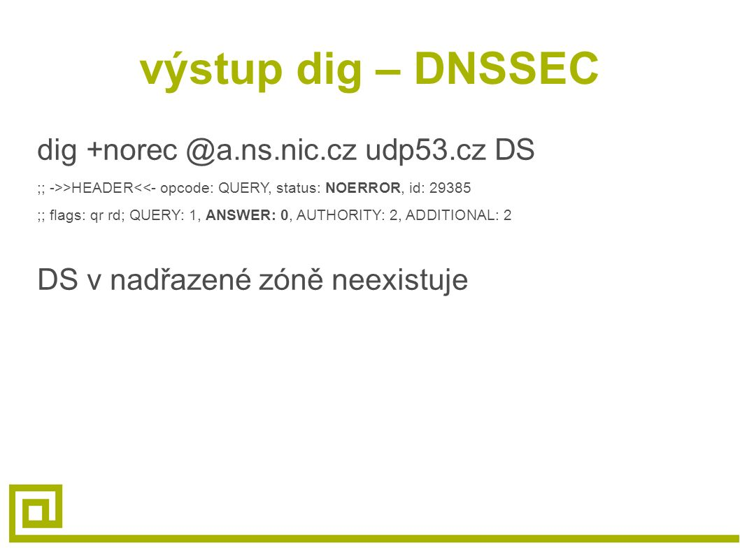 výstup dig – DNSSEC dig +norec @a.ns.nic.cz udp53.cz DS ;; ->>HEADER<<- opcode: QUERY, status: NOERROR, id: 29385 ;; flags: qr rd; QUERY: 1, ANSWER: 0, AUTHORITY: 2, ADDITIONAL: 2 DS v nadřazené zóně neexistuje