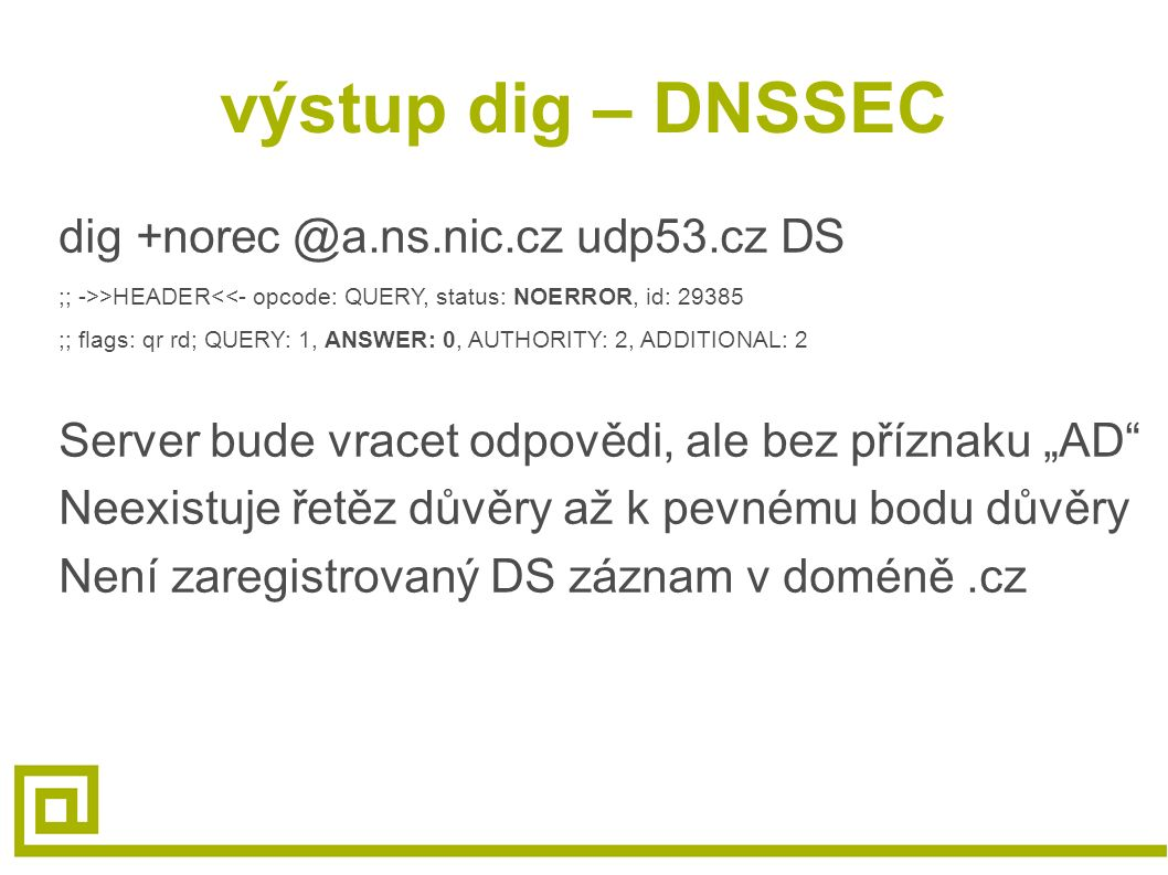 výstup dig – DNSSEC dig +norec @a.ns.nic.cz udp53.cz DS ;; ->>HEADER<<- opcode: QUERY, status: NOERROR, id: 29385 ;; flags: qr rd; QUERY: 1, ANSWER: 0