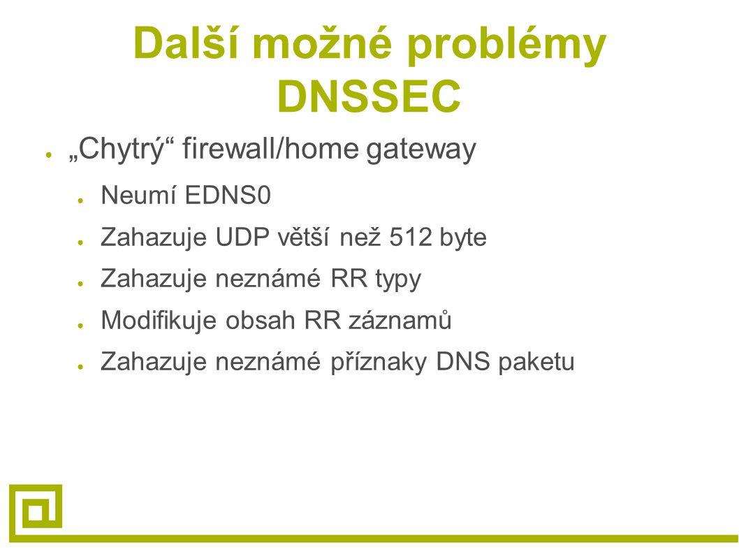 """Další možné problémy DNSSEC ● """"Chytrý firewall/home gateway ● Neumí EDNS0 ● Zahazuje UDP větší než 512 byte ● Zahazuje neznámé RR typy ● Modifikuje obsah RR záznamů ● Zahazuje neznámé příznaky DNS paketu"""