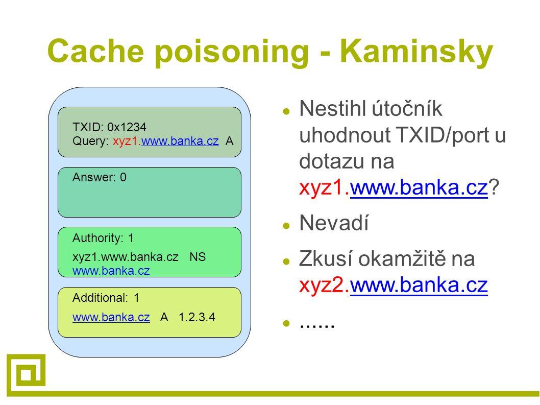 Cache poisoning - Kaminsky TXID: 0x1234 Query: xyz1.www.banka.cz Awww.banka.cz Answer: 0 Authority: 1 Additional: 1 xyz1.www.banka.cz NS www.banka.cz www.banka.czwww.banka.cz A 1.2.3.4 ● Nestihl útočník uhodnout TXID/port u dotazu na xyz1.www.banka.cz?www.banka.cz ● Nevadí ● Zkusí okamžitě na xyz2.www.banka.czwww.banka.cz ●......