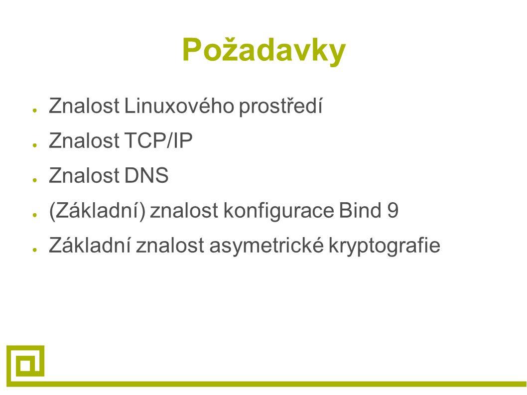 Požadavky ● Znalost Linuxového prostředí ● Znalost TCP/IP ● Znalost DNS ● (Základní) znalost konfigurace Bind 9 ● Základní znalost asymetrické kryptografie