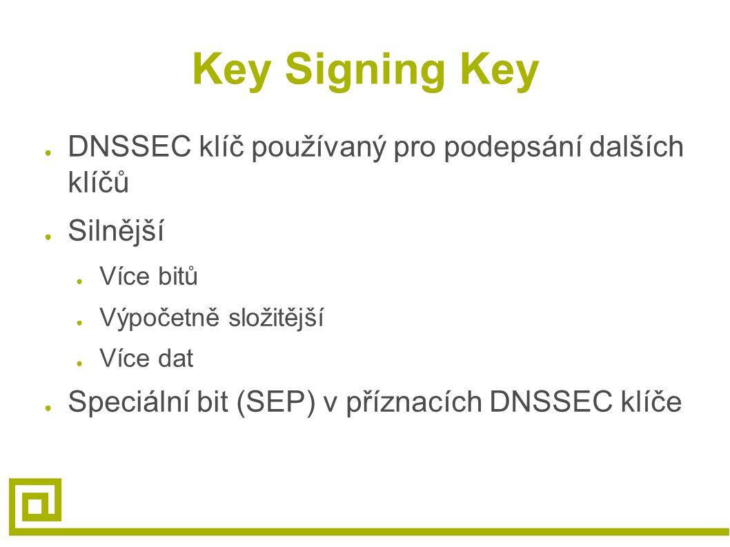 Key Signing Key ● DNSSEC klíč používaný pro podepsání dalších klíčů ● Silnější ● Více bitů ● Výpočetně složitější ● Více dat ● Speciální bit (SEP) v p