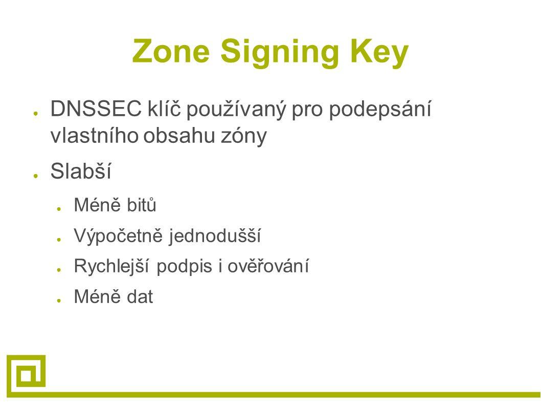 Zone Signing Key ● DNSSEC klíč používaný pro podepsání vlastního obsahu zóny ● Slabší ● Méně bitů ● Výpočetně jednodušší ● Rychlejší podpis i ověřován