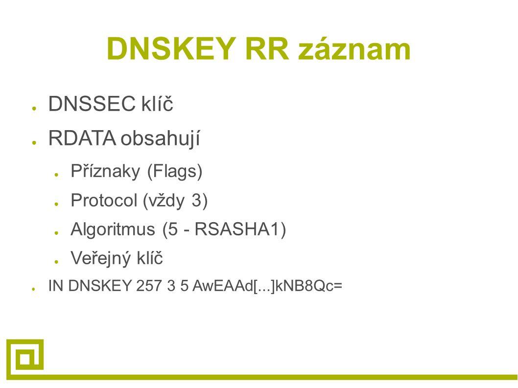 DNSKEY RR záznam ● DNSSEC klíč ● RDATA obsahují ● Příznaky (Flags) ● Protocol (vždy 3) ● Algoritmus (5 - RSASHA1) ● Veřejný klíč ● IN DNSKEY 257 3 5 A