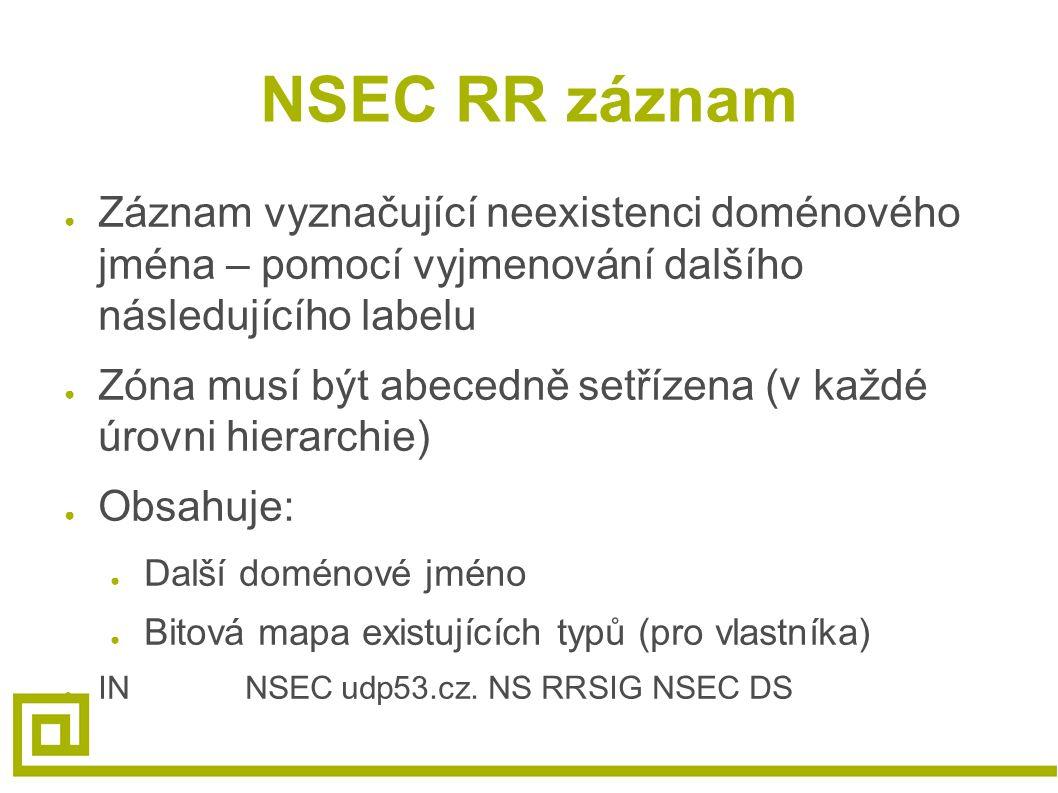 NSEC RR záznam ● Záznam vyznačující neexistenci doménového jména – pomocí vyjmenování dalšího následujícího labelu ● Zóna musí být abecedně setřízena (v každé úrovni hierarchie) ● Obsahuje: ● Další doménové jméno ● Bitová mapa existujících typů (pro vlastníka) ● INNSECudp53.cz.