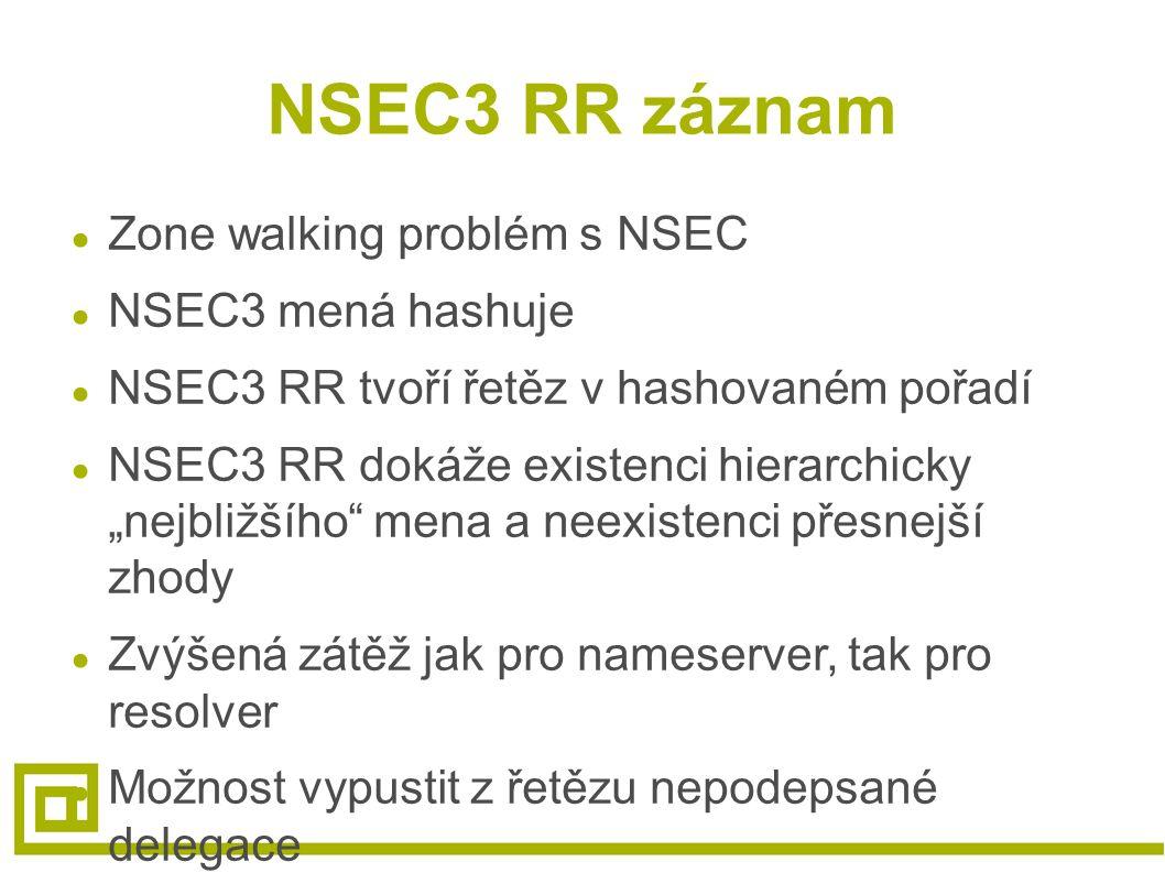 """NSEC3 RR záznam ● Zone walking problém s NSEC ● NSEC3 mená hashuje ● NSEC3 RR tvoří řetěz v hashovaném pořadí ● NSEC3 RR dokáže existenci hierarchicky """"nejbližšího mena a neexistenci přesnejší zhody ● Zvýšená zátěž jak pro nameserver, tak pro resolver ● Možnost vypustit z řetězu nepodepsané delegace"""