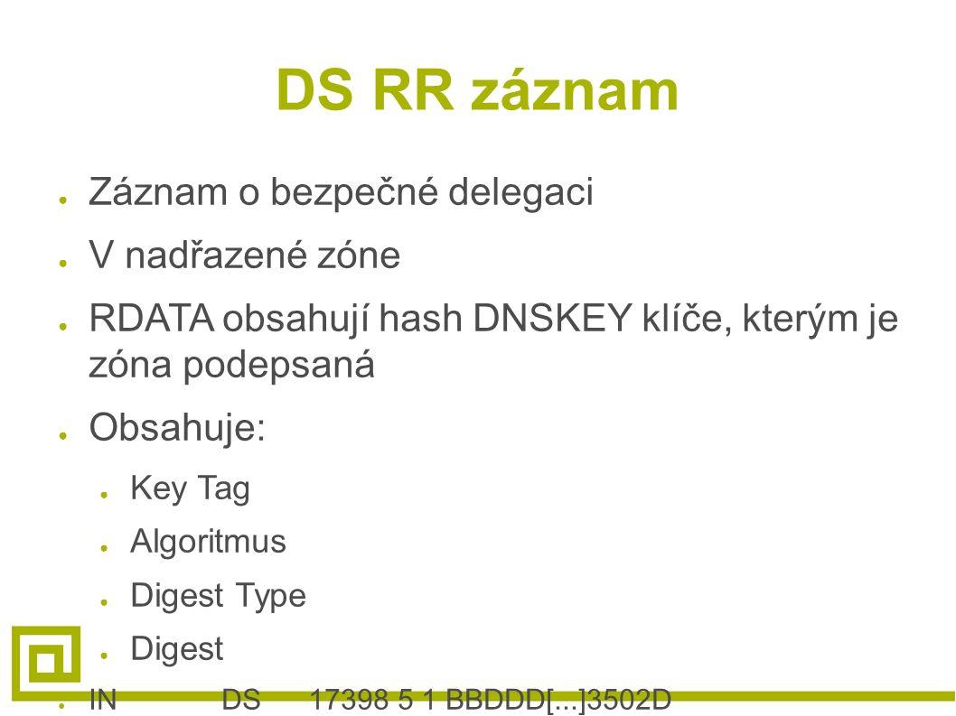 DS RR záznam ● Záznam o bezpečné delegaci ● V nadřazené zóne ● RDATA obsahují hash DNSKEY klíče, kterým je zóna podepsaná ● Obsahuje: ● Key Tag ● Algo