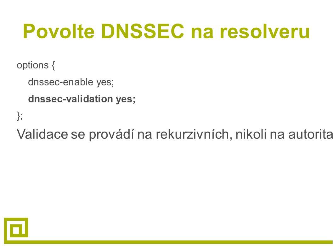 Povolte DNSSEC na resolveru options { dnssec-enable yes; dnssec-validation yes; }; Validace se provádí na rekurzivních, nikoli na autoritativních serverech.