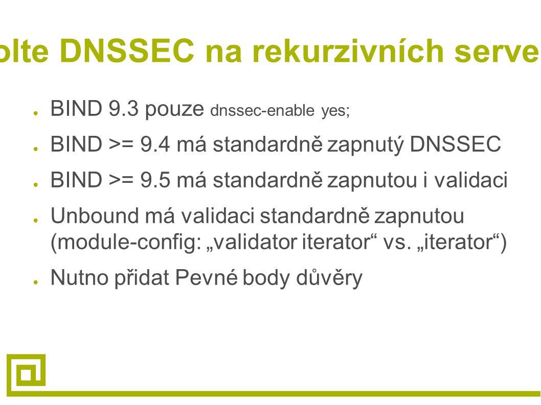 Povolte DNSSEC na rekurzivních serverech ● BIND 9.3 pouze dnssec-enable yes; ● BIND >= 9.4 má standardně zapnutý DNSSEC ● BIND >= 9.5 má standardně za