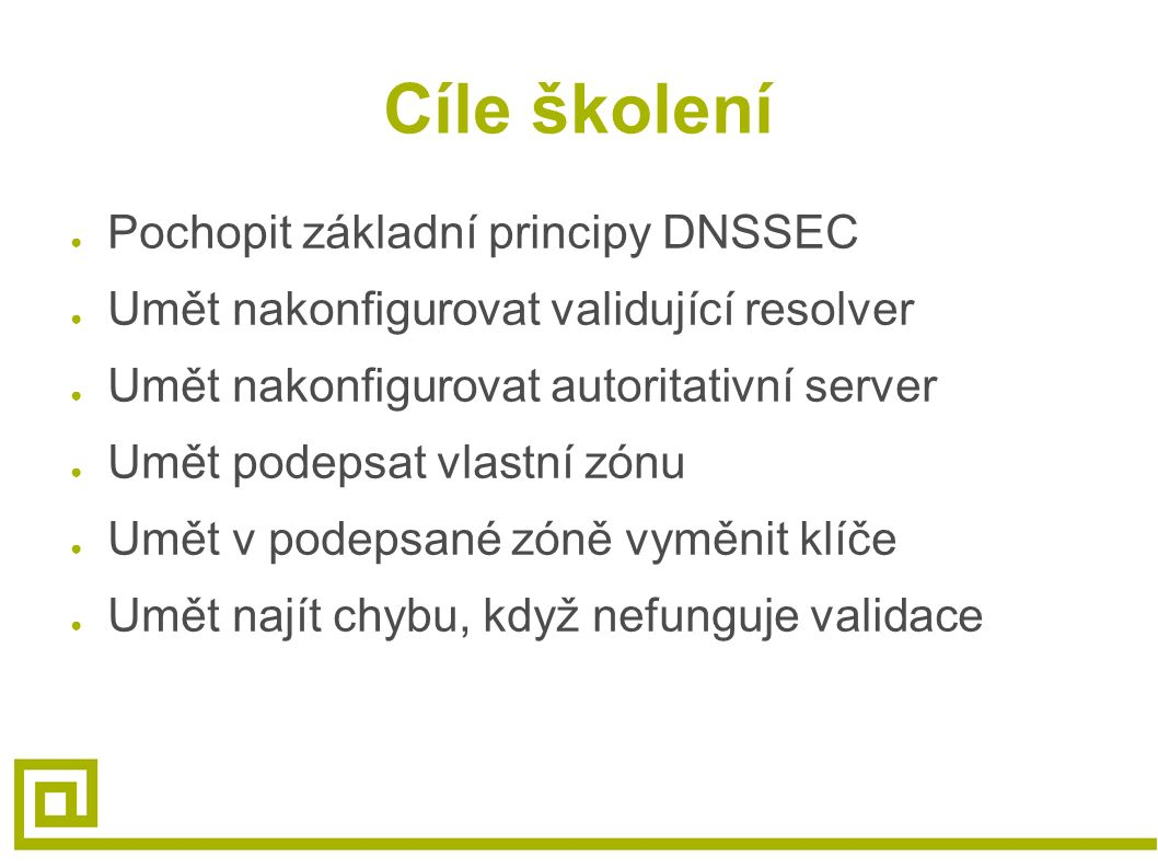 Cíle školení ● Pochopit základní principy DNSSEC ● Umět nakonfigurovat validující resolver ● Umět nakonfigurovat autoritativní server ● Umět podepsat vlastní zónu ● Umět v podepsané zóně vyměnit klíče ● Umět najít chybu, když nefunguje validace