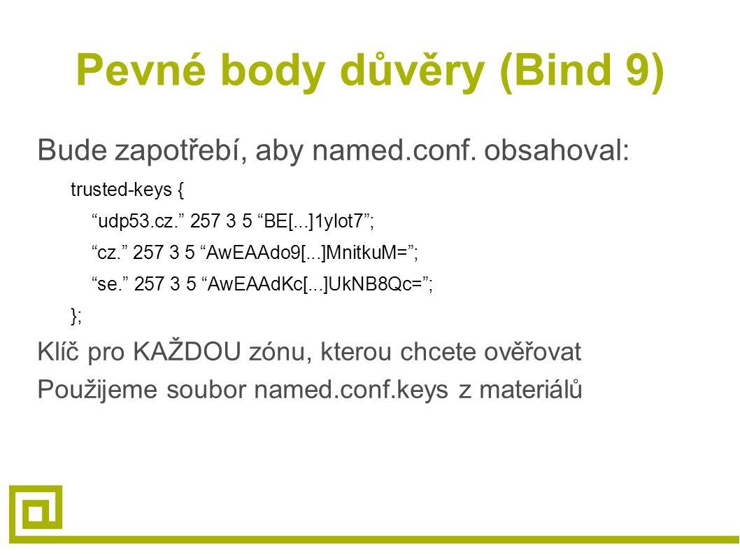 """Pevné body důvěry (Bind 9) Bude zapotřebí, aby named.conf. obsahoval: trusted-keys { """"udp53.cz."""" 257 3 5 """"BE[...]1ylot7""""; """"cz."""" 257 3 5 """"AwEAAdo9[...]"""