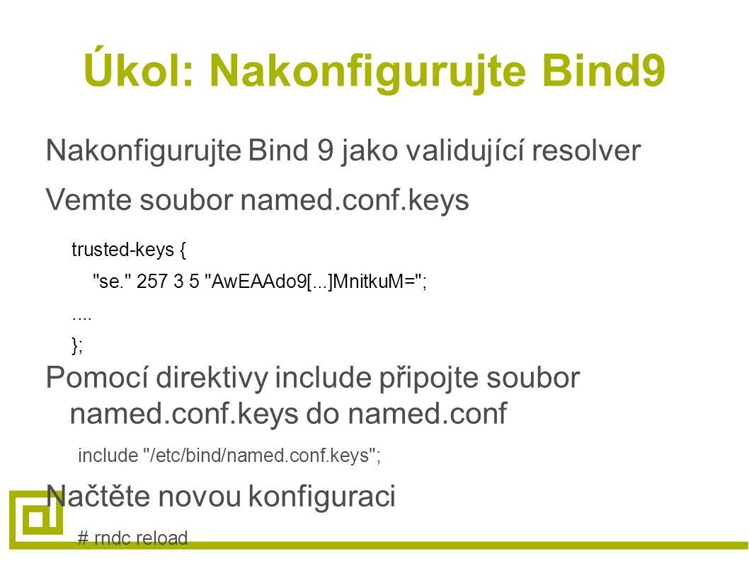 Úkol: Nakonfigurujte Bind9 Nakonfigurujte Bind 9 jako validující resolver Vemte soubor named.conf.keys trusted-keys { se. 257 3 5 AwEAAdo9[...]MnitkuM= ;....