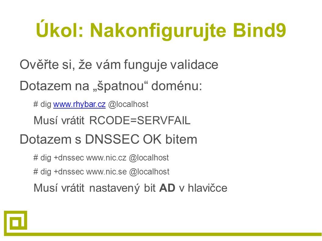 "Úkol: Nakonfigurujte Bind9 Ověřte si, že vám funguje validace Dotazem na ""špatnou doménu: # dig www.rhybar.cz @localhostwww.rhybar.cz Musí vrátit RCODE=SERVFAIL Dotazem s DNSSEC OK bitem # dig +dnssec www.nic.cz @localhost # dig +dnssec www.nic.se @localhost Musí vrátit nastavený bit AD v hlavičce"