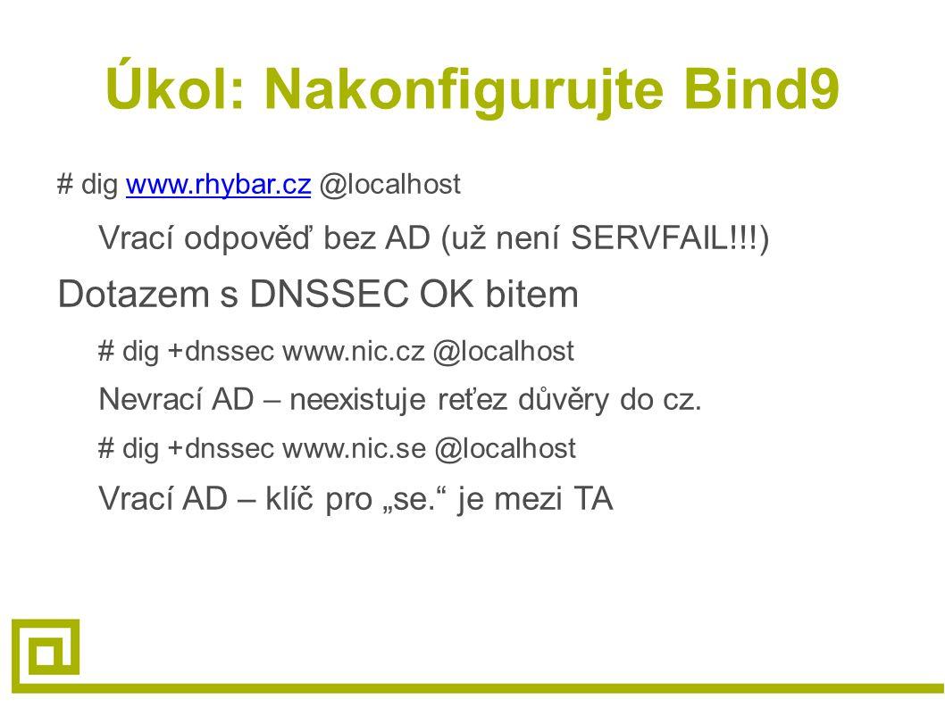 Úkol: Nakonfigurujte Bind9 # dig www.rhybar.cz @localhostwww.rhybar.cz Vrací odpověď bez AD (už není SERVFAIL!!!) Dotazem s DNSSEC OK bitem # dig +dnssec www.nic.cz @localhost Nevrací AD – neexistuje reťez důvěry do cz.