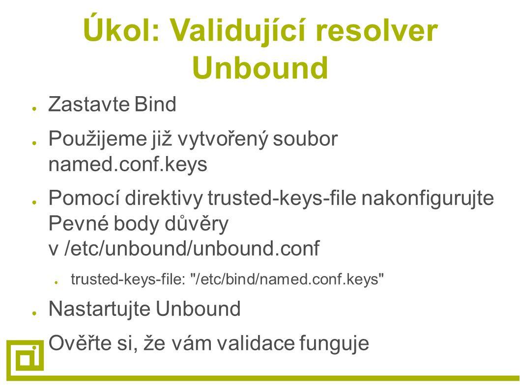 Úkol: Validující resolver Unbound ● Zastavte Bind ● Použijeme již vytvořený soubor named.conf.keys ● Pomocí direktivy trusted-keys-file nakonfigurujte