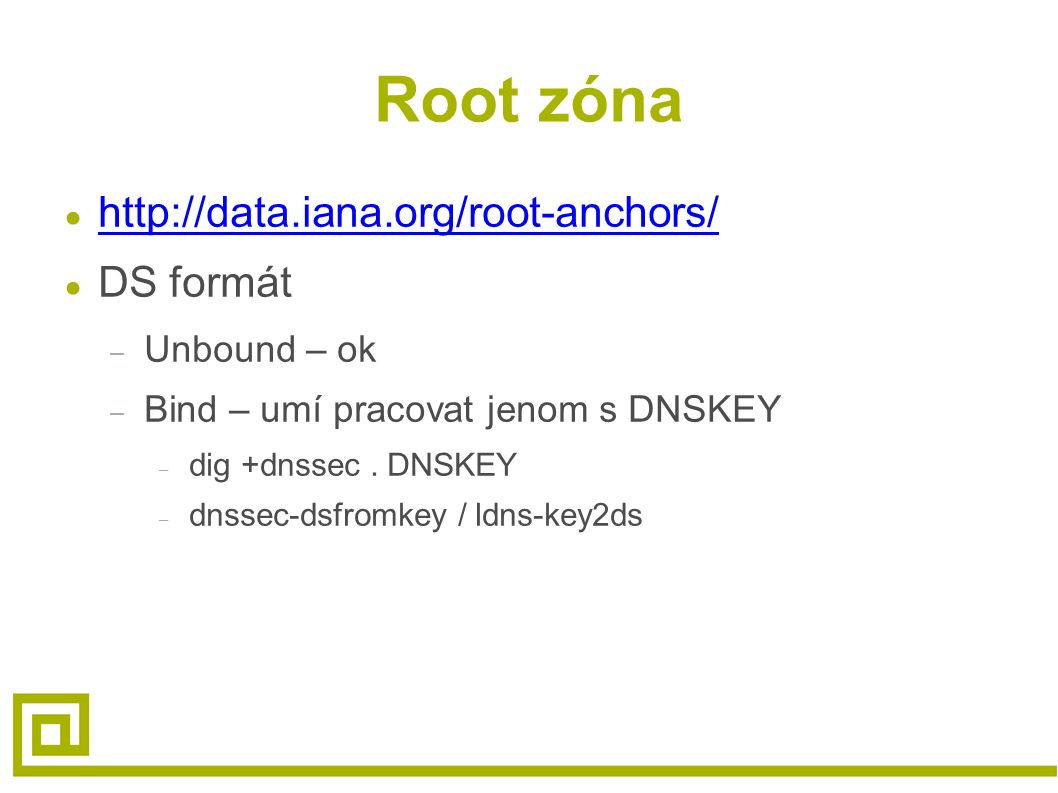 Root zóna ● http://data.iana.org/root-anchors/ http://data.iana.org/root-anchors/ ● DS formát – Unbound – ok – Bind – umí pracovat jenom s DNSKEY – dig +dnssec.