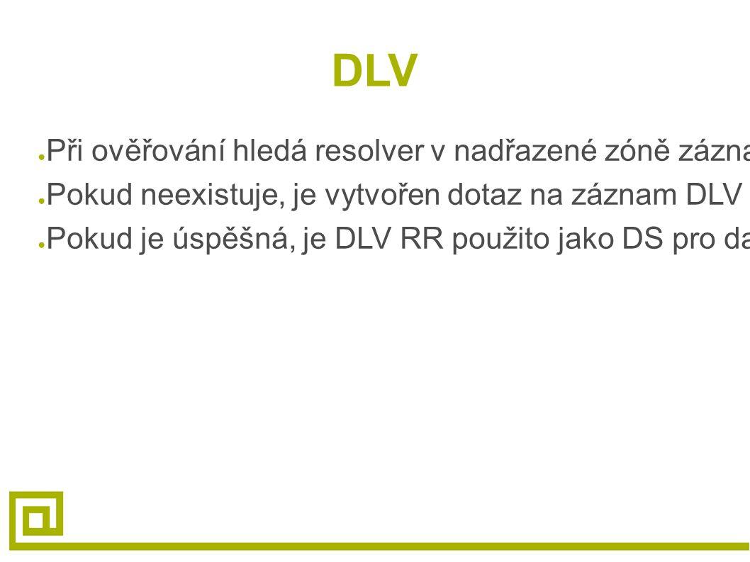 DLV ● Při ověřování hledá resolver v nadřazené zóně záznam DS pro zónu, která je ověřována ● Pokud neexistuje, je vytvořen dotaz na záznam DLV v zóně registru DLV ● Pokud je úspěšná, je DLV RR použito jako DS pro danou zónu