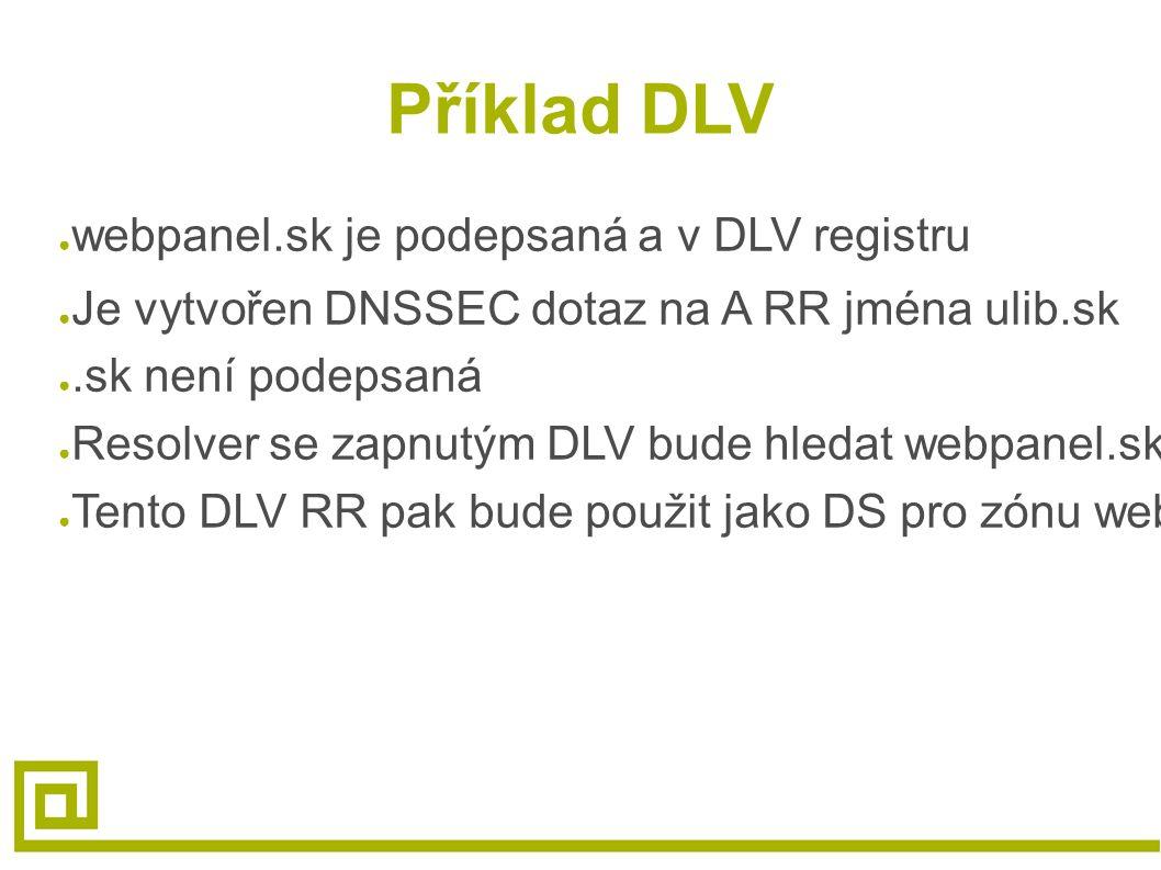 Příklad DLV ● webpanel.sk je podepsaná a v DLV registru ● Je vytvořen DNSSEC dotaz na A RR jména ulib.sk ●.sk není podepsaná ● Resolver se zapnutým DLV bude hledat webpanel.sk.dlv.isc.org.