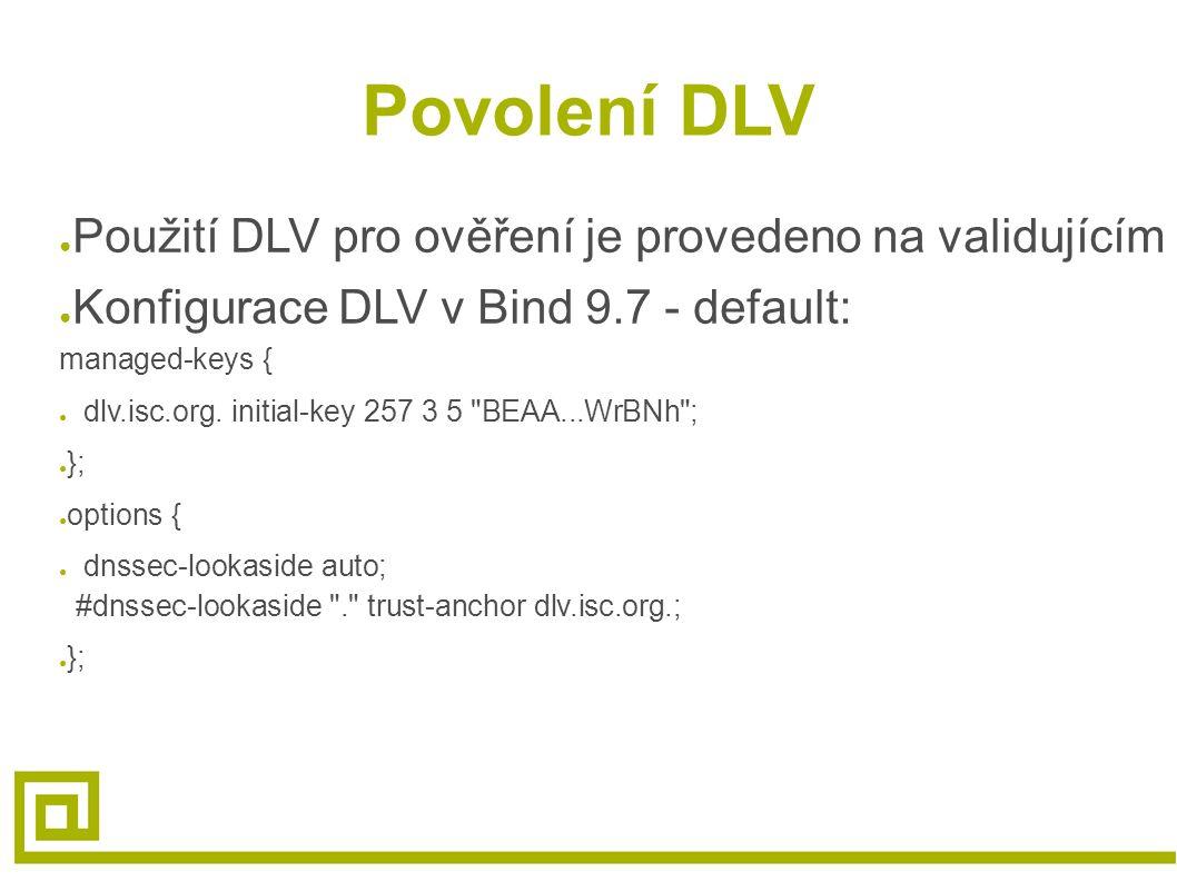 Povolení DLV ● Použití DLV pro ověření je provedeno na validujícím resolveru ● Konfigurace DLV v Bind 9.7 - default: managed-keys { ● dlv.isc.org.