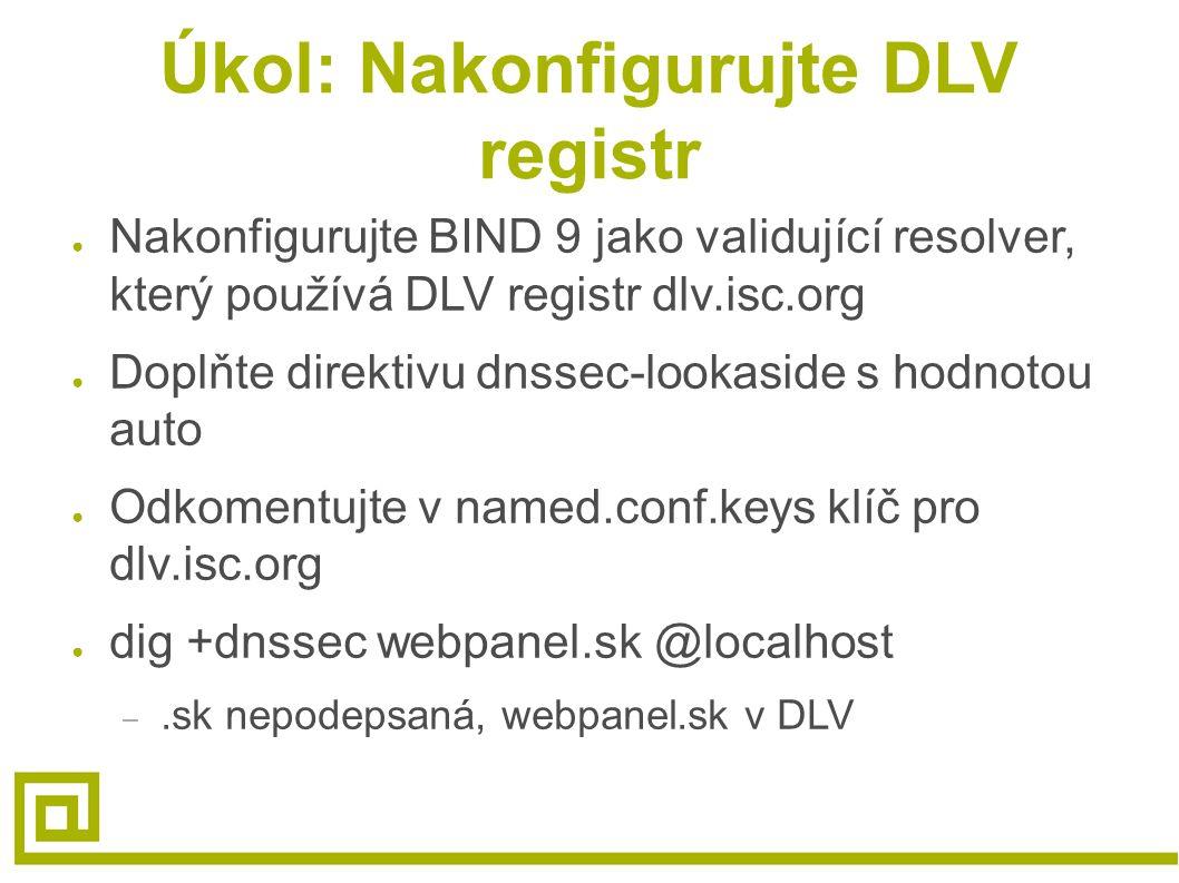 Úkol: Nakonfigurujte DLV registr ● Nakonfigurujte BIND 9 jako validující resolver, který používá DLV registr dlv.isc.org ● Doplňte direktivu dnssec-lookaside s hodnotou auto ● Odkomentujte v named.conf.keys klíč pro dlv.isc.org ● dig +dnssec webpanel.sk @localhost –.sk nepodepsaná, webpanel.sk v DLV